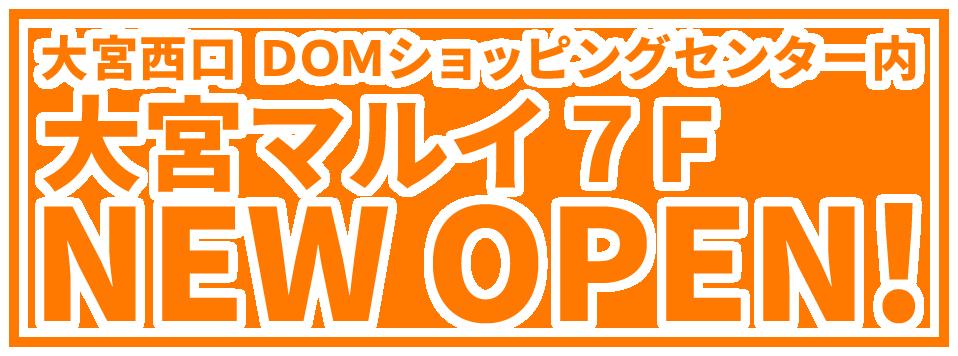 大宮西口 DOMショッピングセンター内 大宮マルイ7F NEW OPEN!