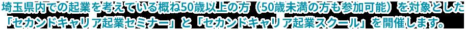 埼玉県内での起業を考えている概ね50歳以上の方(50歳未満の方も参加可能)を対象とした「セカンドキャリア起業セミナー」と「セカンドキャリア起業スクール」を開催します。